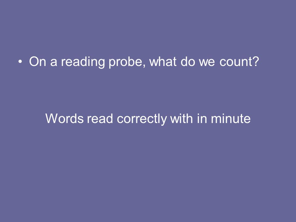 On a reading probe, what do we count? Words read correctly with in minute