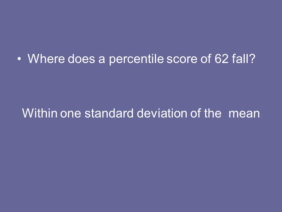 Where does a percentile score of 62 fall? Within one standard deviation of the mean