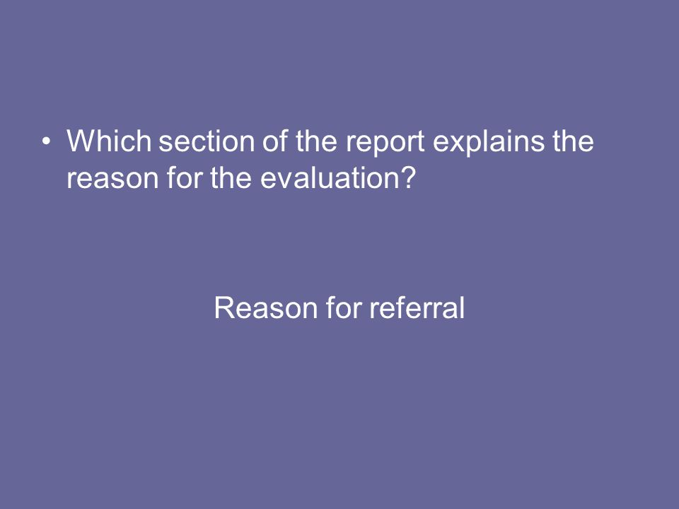 Which section of the report explains the reason for the evaluation? Reason for referral