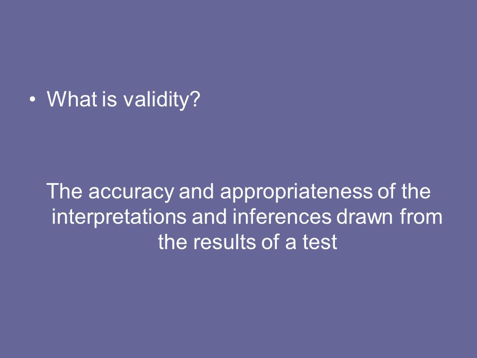 What is validity? The accuracy and appropriateness of the interpretations and inferences drawn from the results of a test