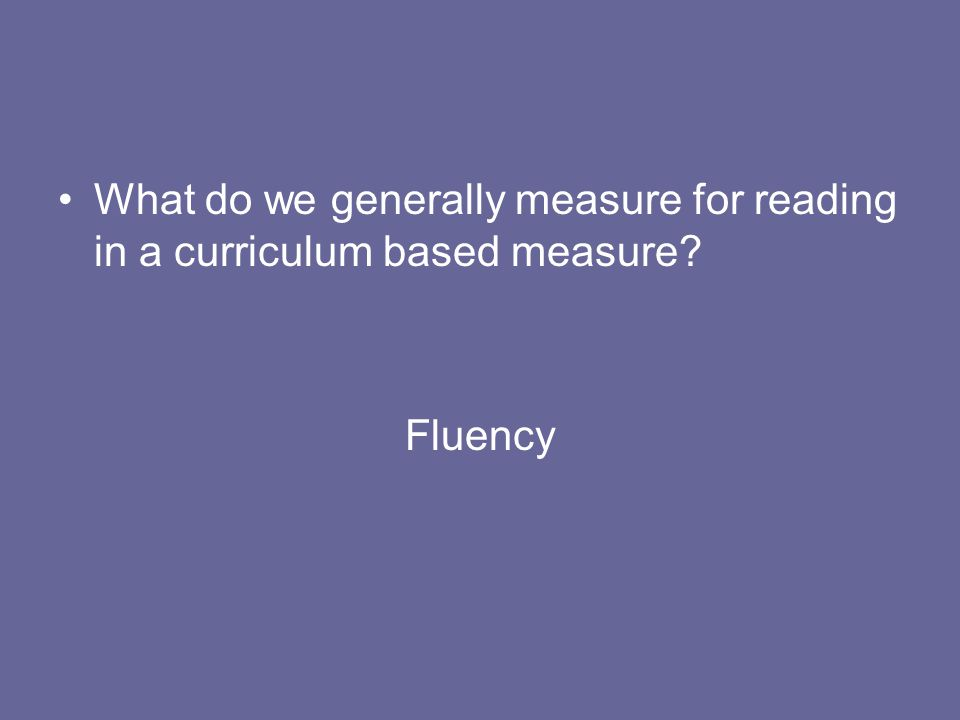 What do we generally measure for reading in a curriculum based measure? Fluency