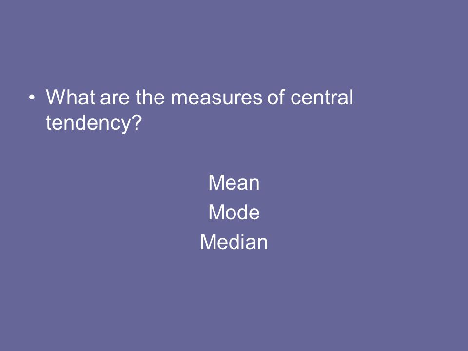 What are the measures of central tendency? Mean Mode Median