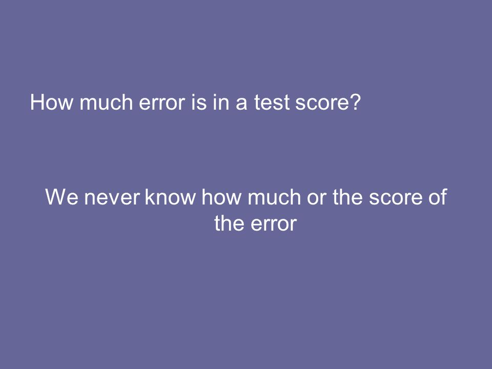 How much error is in a test score? We never know how much or the score of the error