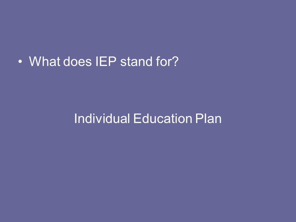 What does IEP stand for? Individual Education Plan
