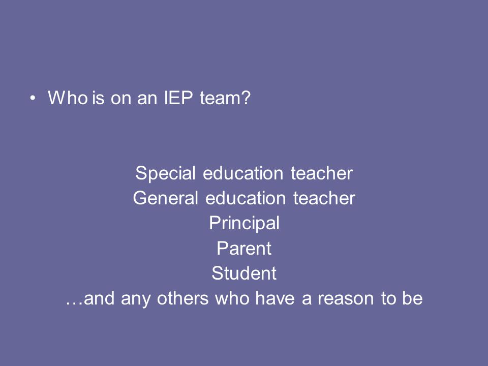 Who is on an IEP team? Special education teacher General education teacher Principal Parent Student …and any others who have a reason to be