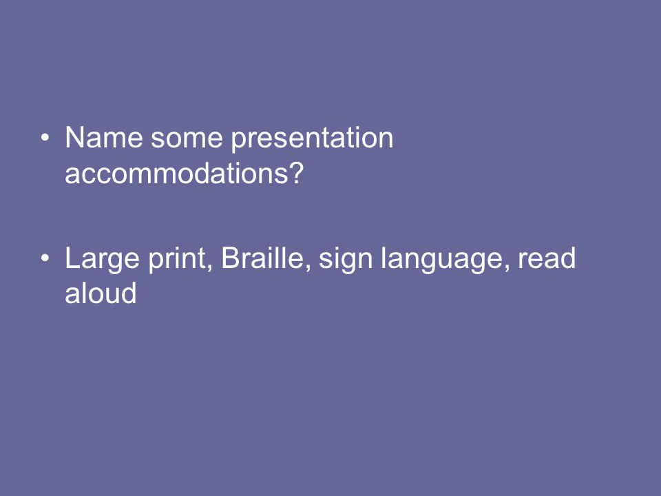 Name some presentation accommodations? Large print, Braille, sign language, read aloud