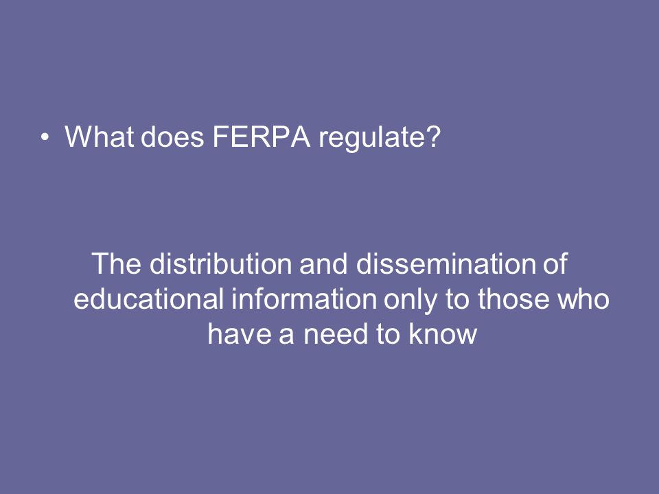 What does FERPA regulate? The distribution and dissemination of educational information only to those who have a need to know