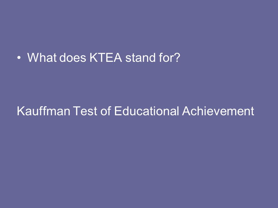 What does KTEA stand for? Kauffman Test of Educational Achievement