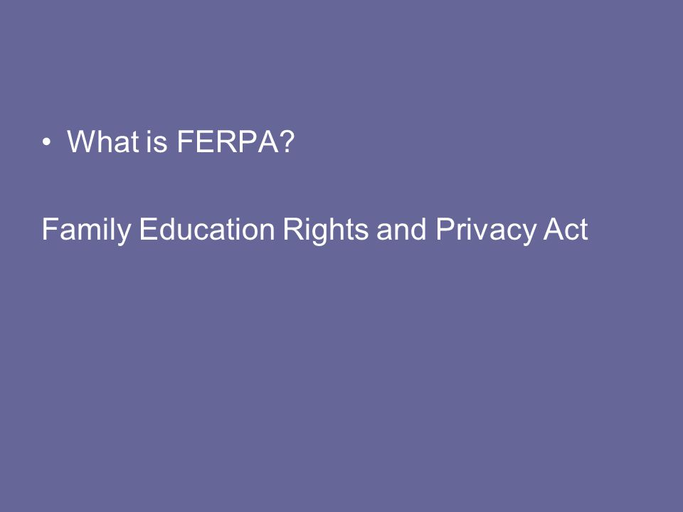What is FERPA? Family Education Rights and Privacy Act