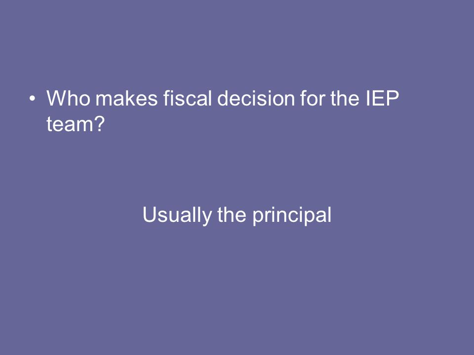 Who makes fiscal decision for the IEP team? Usually the principal