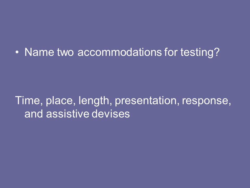 Name two accommodations for testing? Time, place, length, presentation, response, and assistive devises