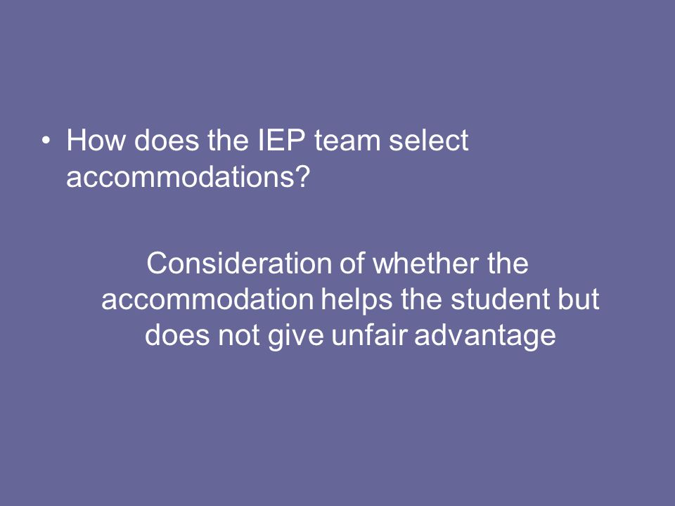 How does the IEP team select accommodations? Consideration of whether the accommodation helps the student but does not give unfair advantage