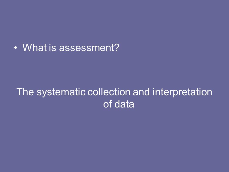 What is assessment? The systematic collection and interpretation of data