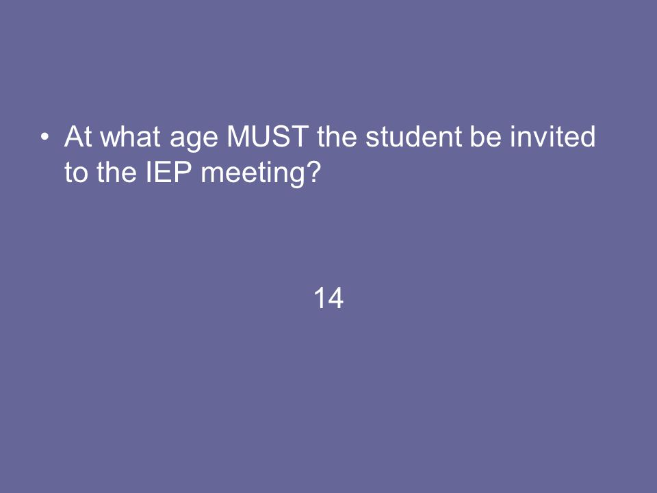 At what age MUST the student be invited to the IEP meeting? 14