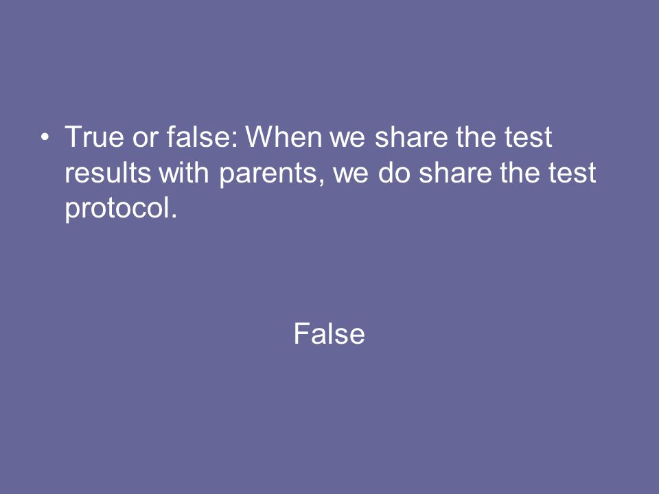 True or false: When we share the test results with parents, we do share the test protocol. False