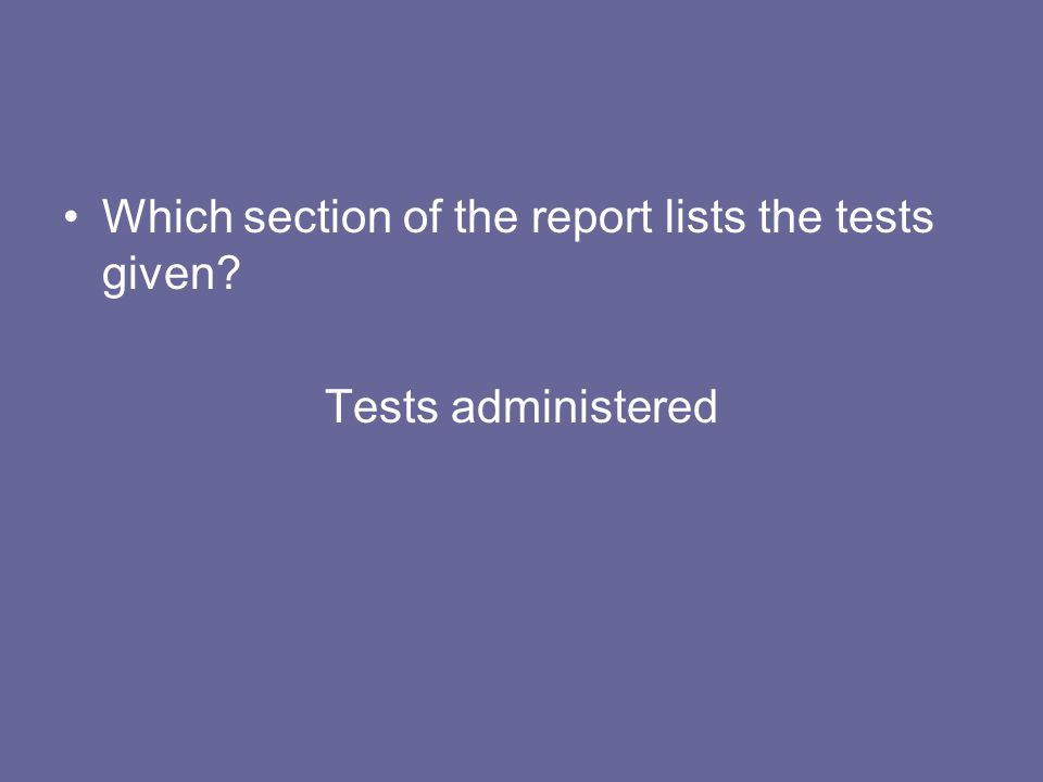 Which section of the report lists the tests given? Tests administered