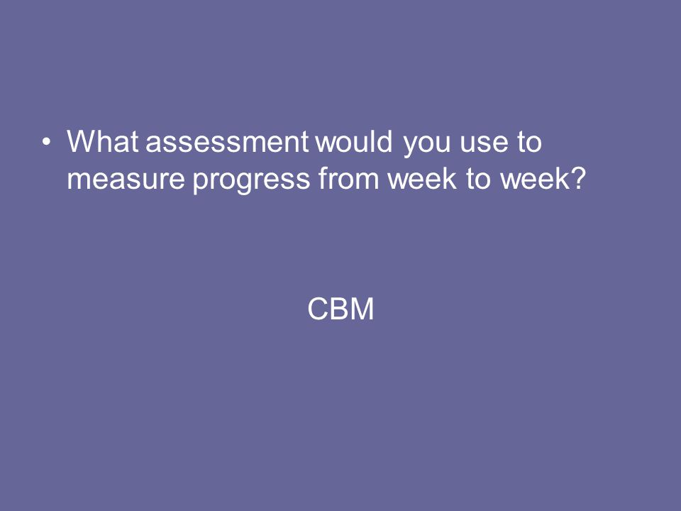 What assessment would you use to measure progress from week to week? CBM