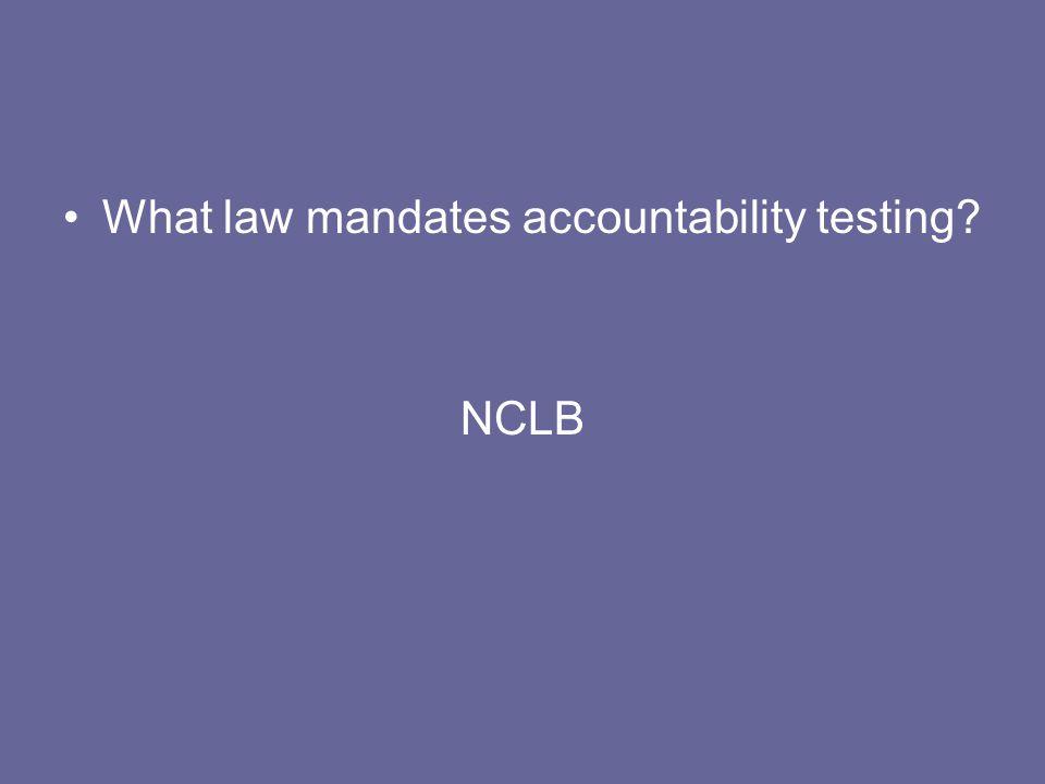 What law mandates accountability testing? NCLB