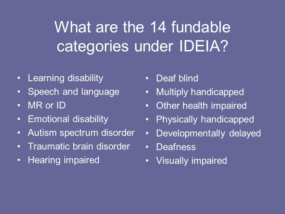 What are the 14 fundable categories under IDEIA? Learning disability Speech and language MR or ID Emotional disability Autism spectrum disorder Trauma