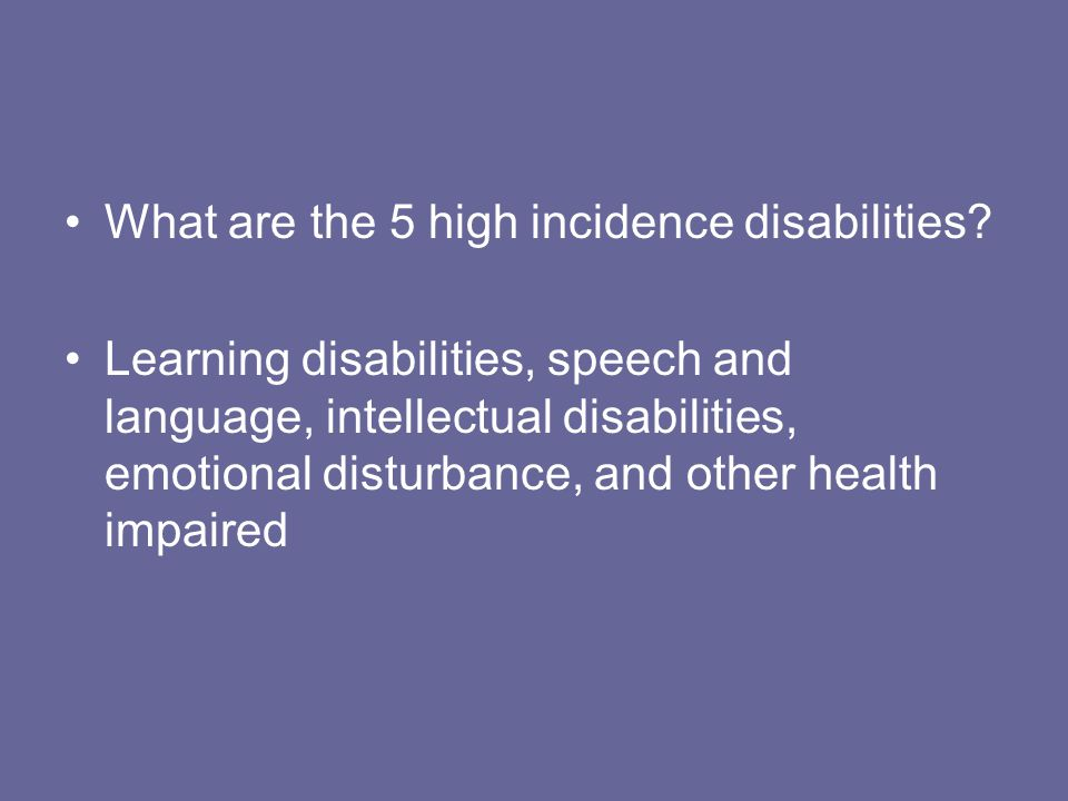 What are the 5 high incidence disabilities? Learning disabilities, speech and language, intellectual disabilities, emotional disturbance, and other he