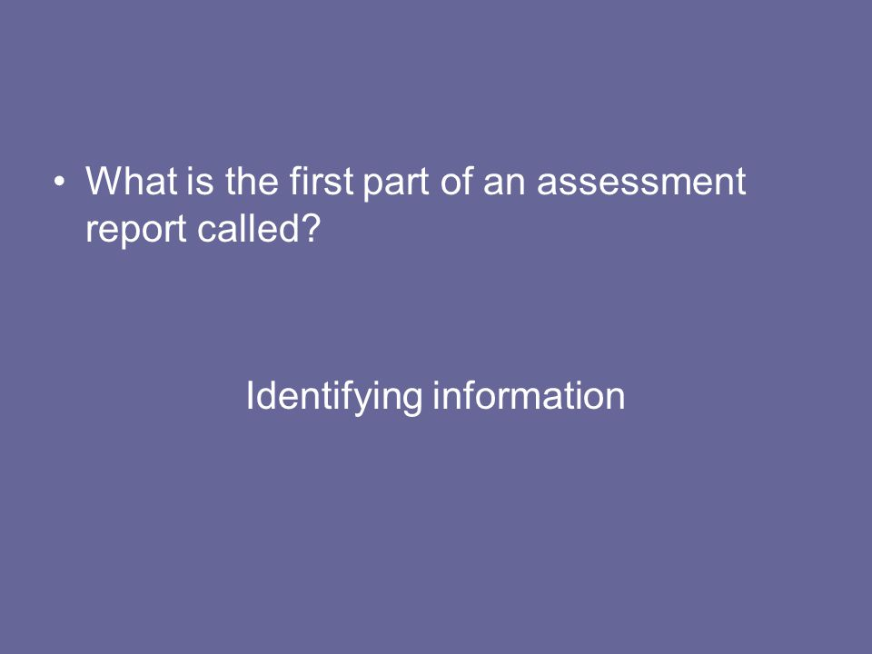 What is the first part of an assessment report called? Identifying information