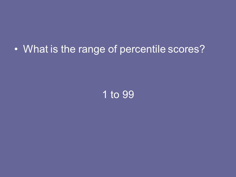 What is the range of percentile scores? 1 to 99