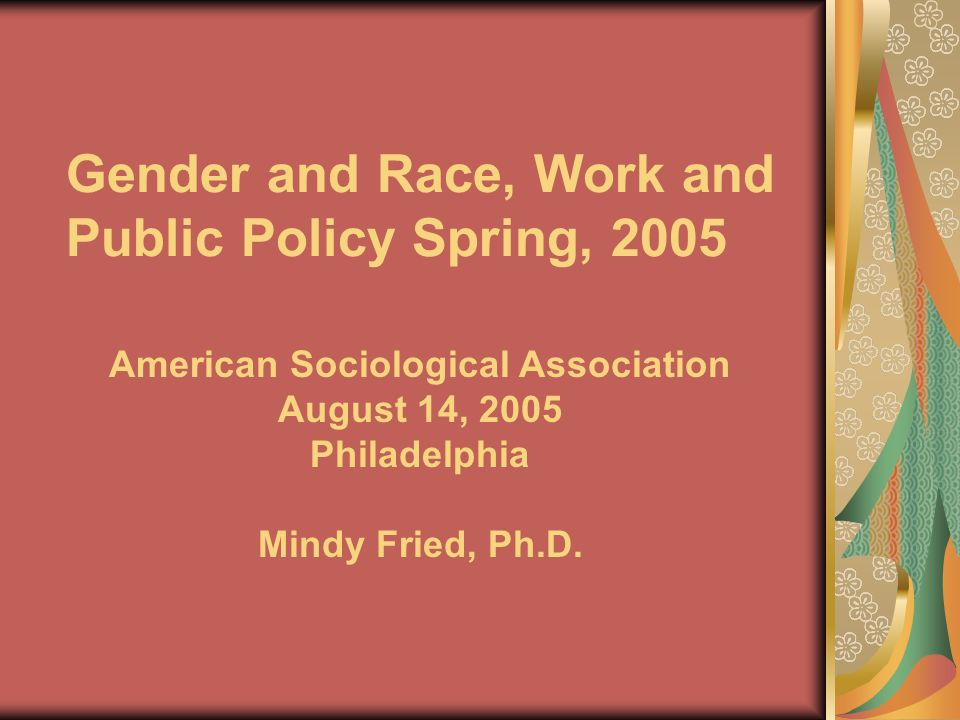 Gender and Race, Work and Public Policy Spring, 2005 American Sociological Association August 14, 2005 Philadelphia Mindy Fried, Ph.D.