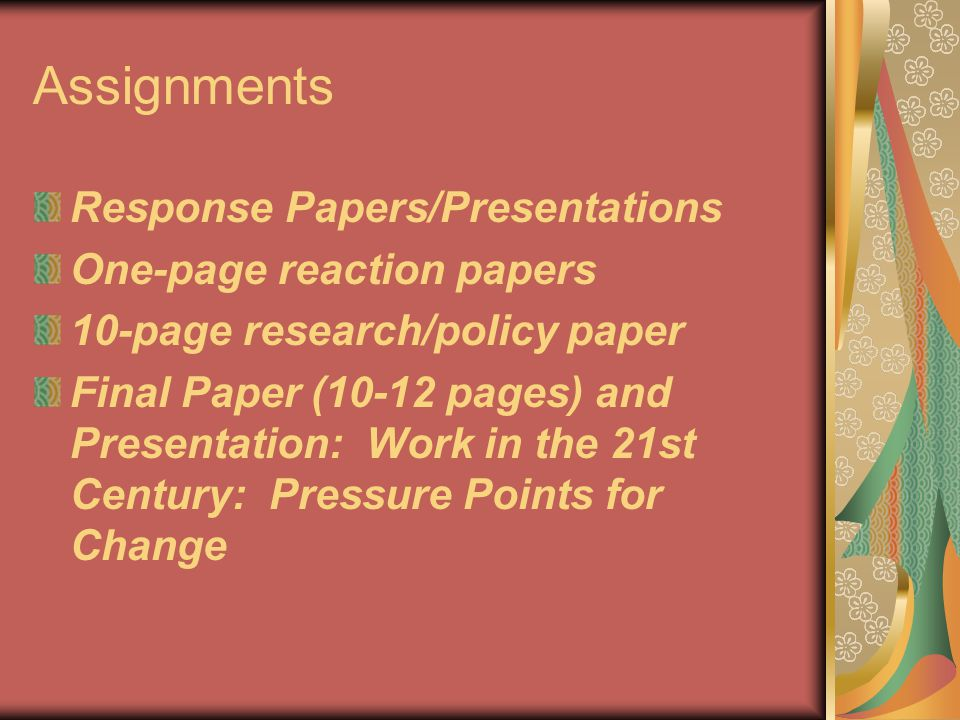 Assignments Response Papers/Presentations One-page reaction papers 10-page research/policy paper Final Paper (10-12 pages) and Presentation: Work in the 21st Century: Pressure Points for Change