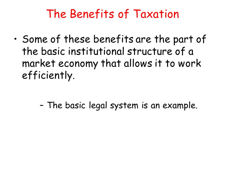 The Benefits of Taxation Some of these benefits are the part of the basic institutional structure of a market economy that allows it to work efficient