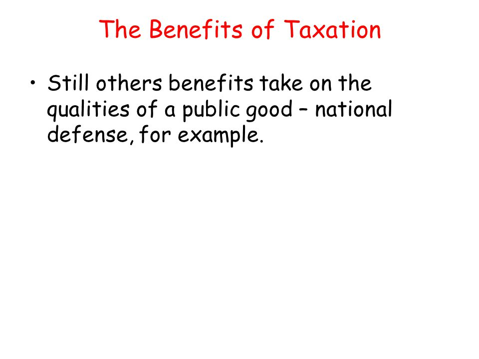 The Benefits of Taxation Still others benefits take on the qualities of a public good – national defense, for example.