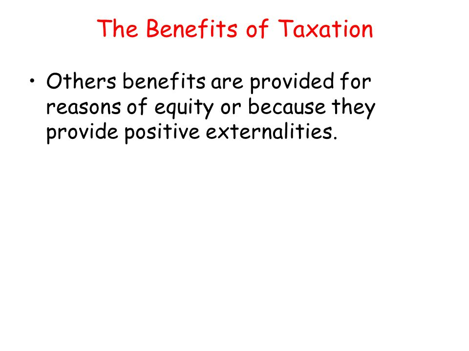 The Benefits of Taxation Others benefits are provided for reasons of equity or because they provide positive externalities.