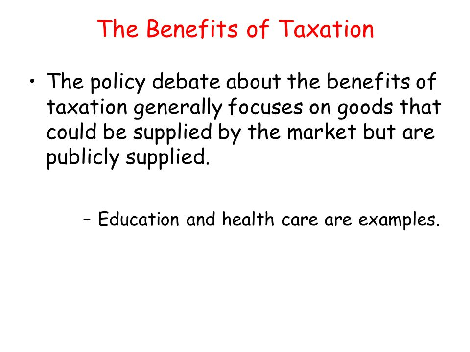 The Benefits of Taxation The policy debate about the benefits of taxation generally focuses on goods that could be supplied by the market but are publ