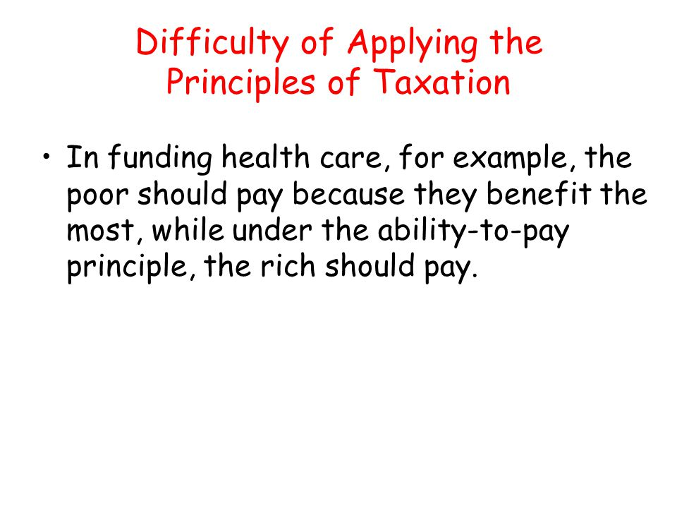 Difficulty of Applying the Principles of Taxation In funding health care, for example, the poor should pay because they benefit the most, while under
