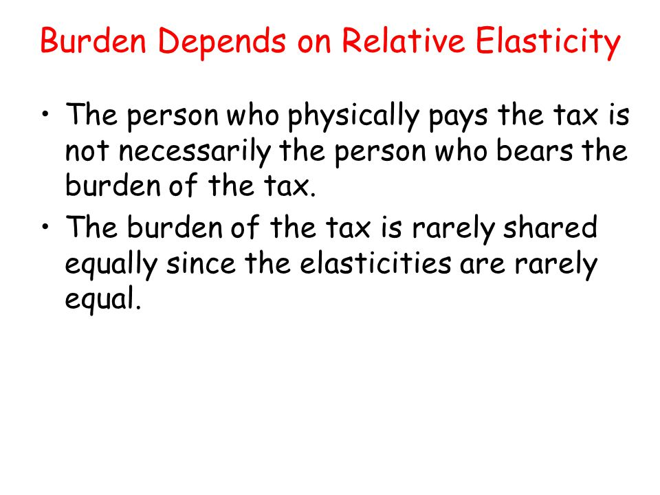 Burden Depends on Relative Elasticity The person who physically pays the tax is not necessarily the person who bears the burden of the tax. The burden