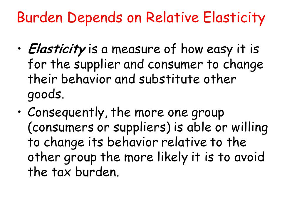 Burden Depends on Relative Elasticity Elasticity is a measure of how easy it is for the supplier and consumer to change their behavior and substitute