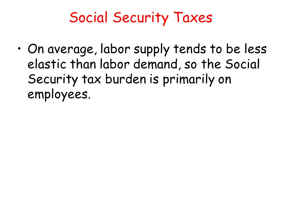 Social Security Taxes On average, labor supply tends to be less elastic than labor demand, so the Social Security tax burden is primarily on employees