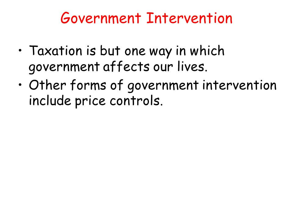 Government Intervention Taxation is but one way in which government affects our lives. Other forms of government intervention include price controls.