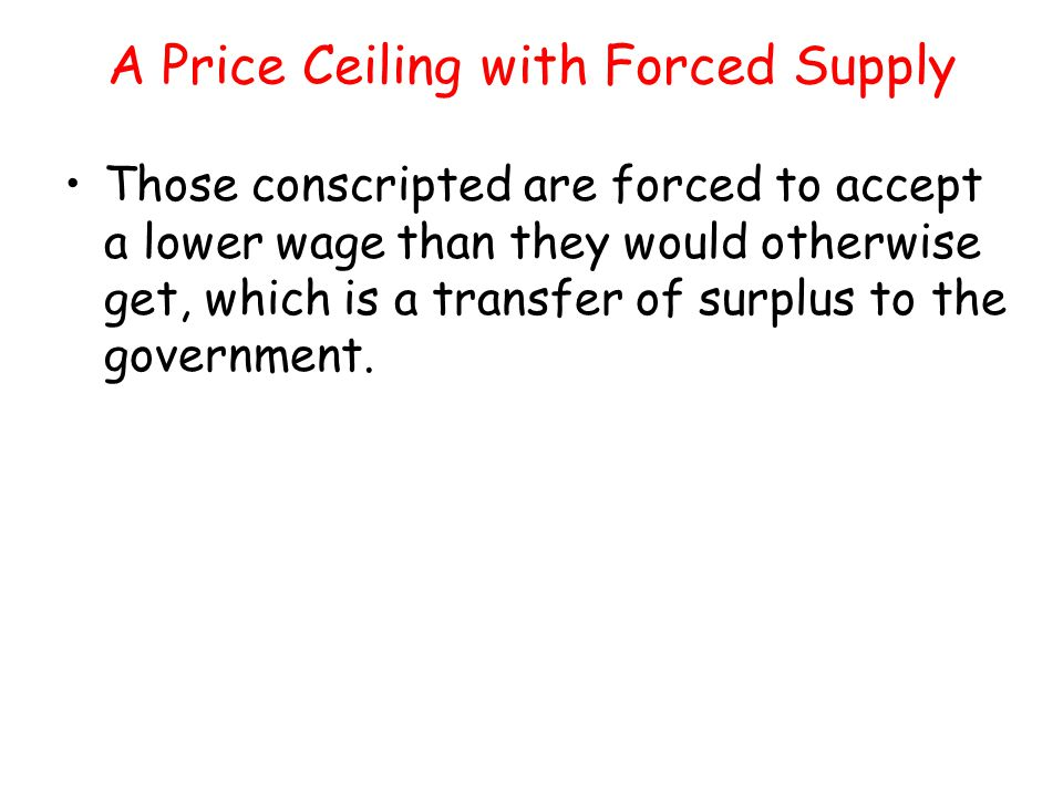 A Price Ceiling with Forced Supply Those conscripted are forced to accept a lower wage than they would otherwise get, which is a transfer of surplus t