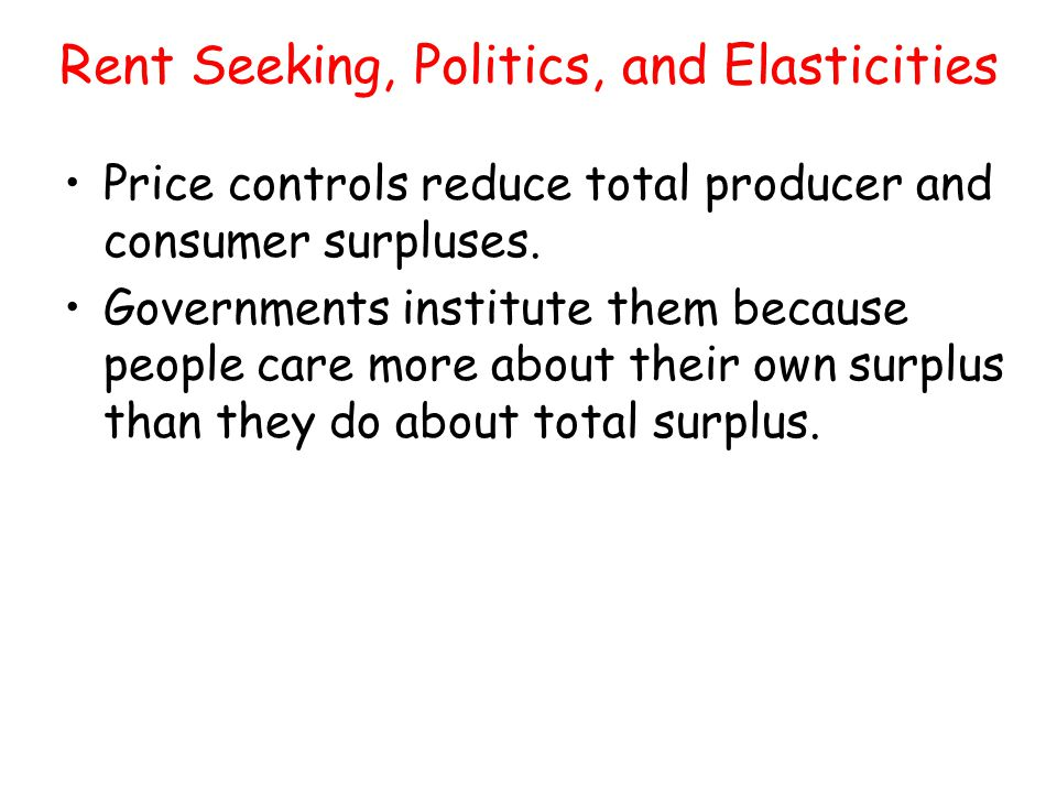 Rent Seeking, Politics, and Elasticities Price controls reduce total producer and consumer surpluses. Governments institute them because people care m