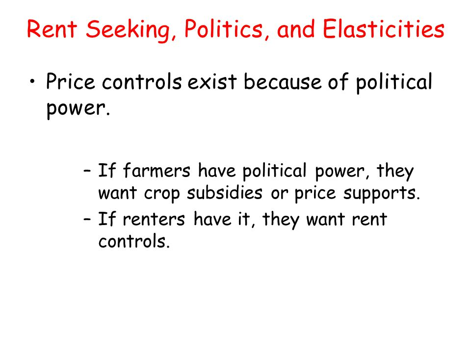 –If farmers have political power, they want crop subsidies or price supports. –If renters have it, they want rent controls. Rent Seeking, Politics, an