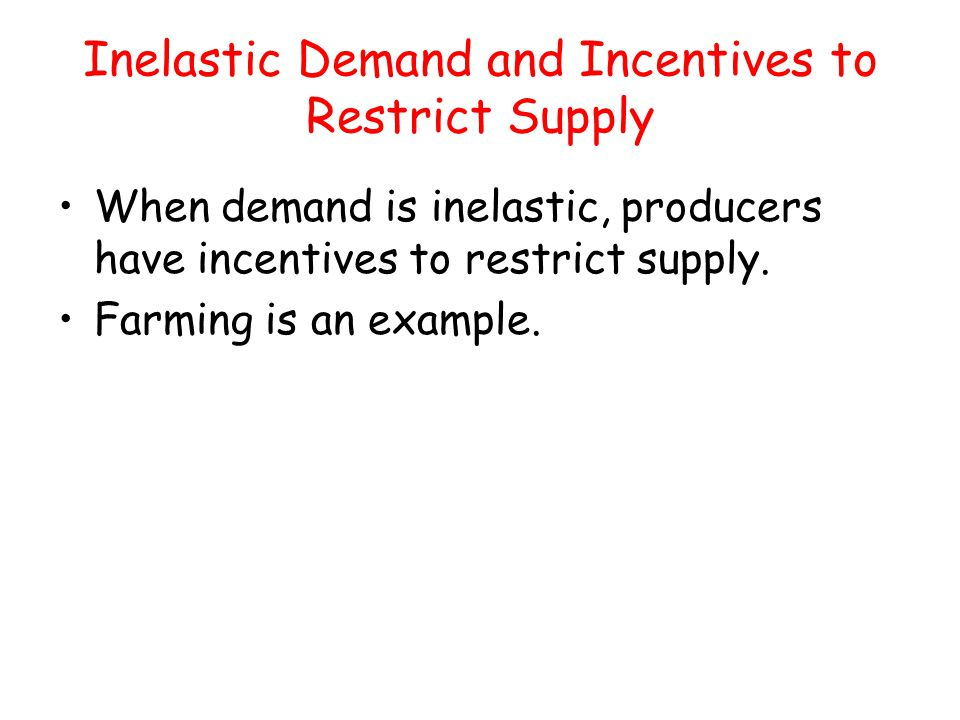 Inelastic Demand and Incentives to Restrict Supply When demand is inelastic, producers have incentives to restrict supply. Farming is an example.