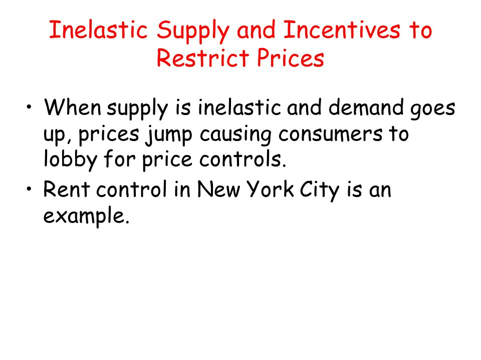 Inelastic Supply and Incentives to Restrict Prices When supply is inelastic and demand goes up, prices jump causing consumers to lobby for price contr