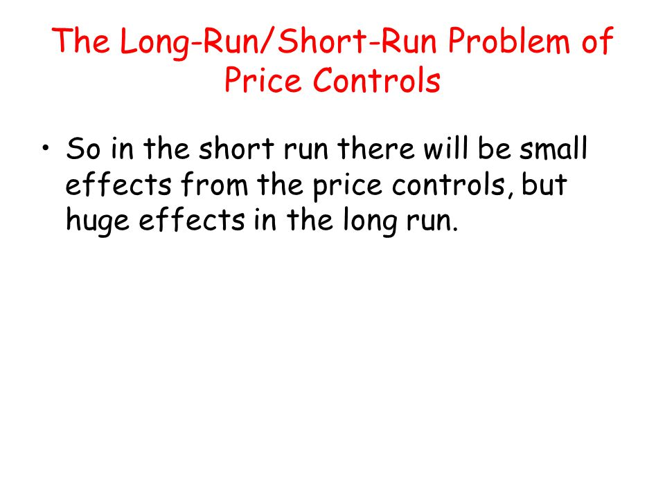 The Long-Run/Short-Run Problem of Price Controls So in the short run there will be small effects from the price controls, but huge effects in the long