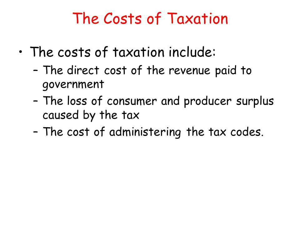 The Costs of Taxation The costs of taxation include: –The direct cost of the revenue paid to government –The loss of consumer and producer surplus cau
