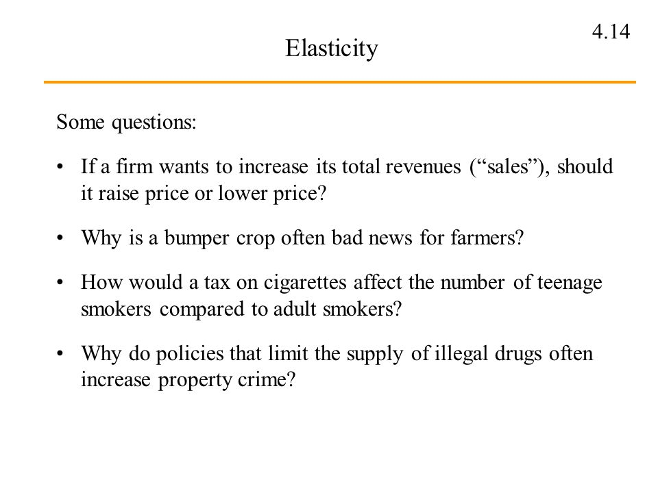 4.14 Elasticity Some questions: If a firm wants to increase its total revenues (sales), should it raise price or lower price? Why is a bumper crop oft