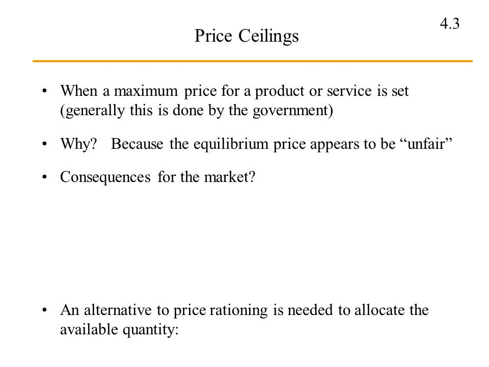 4.3 Price Ceilings When a maximum price for a product or service is set (generally this is done by the government) Why? Because the equilibrium price