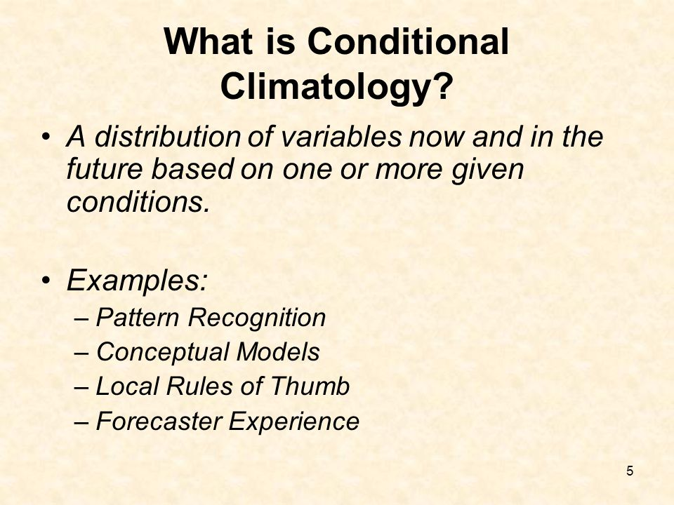5 What is Conditional Climatology? A distribution of variables now and in the future based on one or more given conditions. Examples: –Pattern Recogni