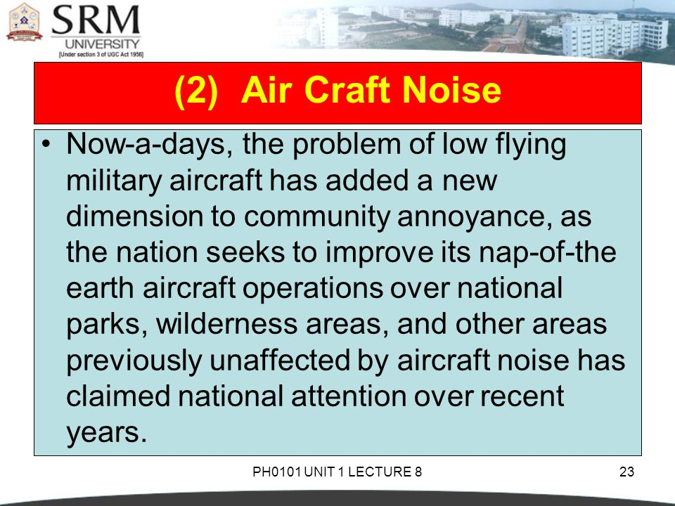 PH0101 UNIT 1 LECTURE 823 Now-a-days, the problem of low flying military aircraft has added a new dimension to community annoyance, as the nation seeks to improve its nap-of-the earth aircraft operations over national parks, wilderness areas, and other areas previously unaffected by aircraft noise has claimed national attention over recent years.