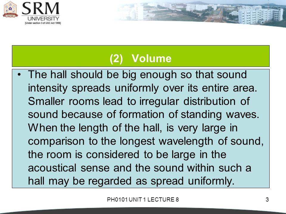 PH0101 UNIT 1 LECTURE 83 (2)Volume The hall should be big enough so that sound intensity spreads uniformly over its entire area.