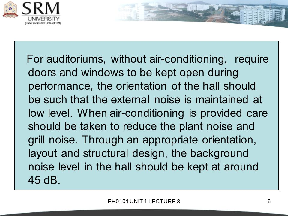 PH0101 UNIT 1 LECTURE 86 For auditoriums, without air-conditioning, require doors and windows to be kept open during performance, the orientation of the hall should be such that the external noise is maintained at low level.